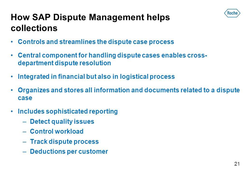 How SAP Dispute Management helps collections Controls and streamlines the dispute case process Central component for handling dispute cases enables cross- department dispute resolution Integrated in financial but also in logistical process Organizes and stores all information and documents related to a dispute case Includes sophisticated reporting –Detect quality issues –Control workload –Track dispute process –Deductions per customer 21