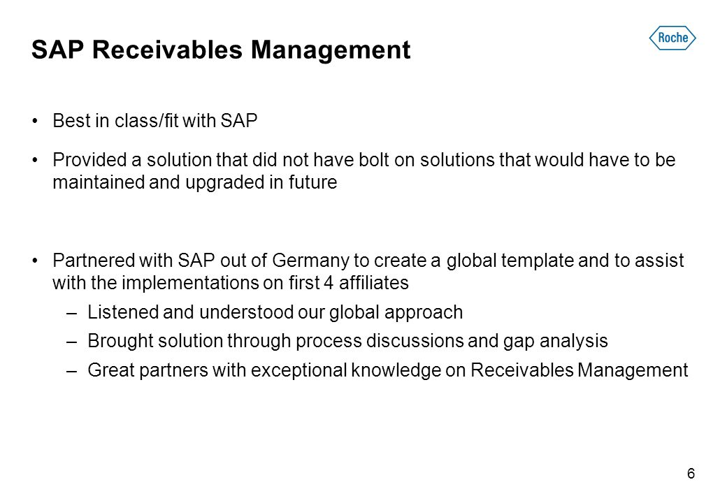 SAP Receivables Management Best in class/fit with SAP Provided a solution that did not have bolt on solutions that would have to be maintained and upgraded in future Partnered with SAP out of Germany to create a global template and to assist with the implementations on first 4 affiliates –Listened and understood our global approach –Brought solution through process discussions and gap analysis –Great partners with exceptional knowledge on Receivables Management 6