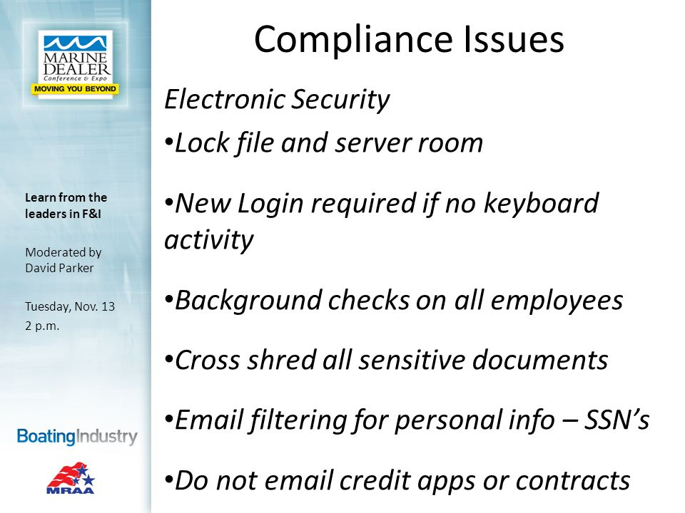 Compliance Issues Electronic Security Lock file and server room New Login required if no keyboard activity Background checks on all employees Cross shred all sensitive documents  filtering for personal info – SSNs Do not  credit apps or contracts Learn from the leaders in F&I Moderated by David Parker Tuesday, Nov.
