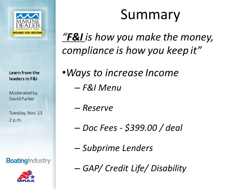 Summary F&I is how you make the money, compliance is how you keep it Ways to increase Income – F&I Menu – Reserve – Doc Fees - $ / deal – Subprime Lenders – GAP/ Credit Life/ Disability Learn from the leaders in F&I Moderated by David Parker Tuesday, Nov.