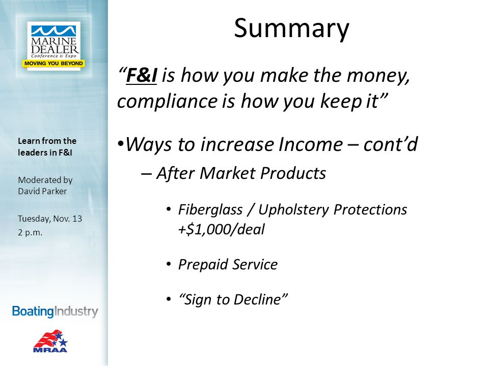 Summary F&I is how you make the money, compliance is how you keep it Ways to increase Income – contd – After Market Products Fiberglass / Upholstery Protections +$1,000/deal Prepaid Service Sign to Decline Learn from the leaders in F&I Moderated by David Parker Tuesday, Nov.