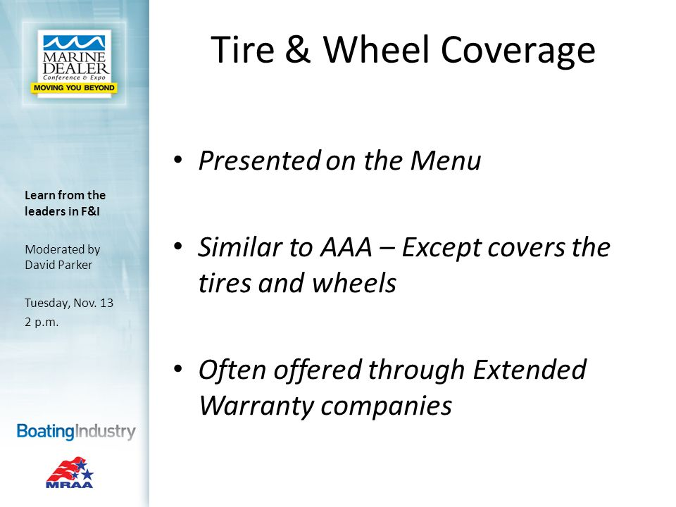 Tire & Wheel Coverage Presented on the Menu Similar to AAA – Except covers the tires and wheels Often offered through Extended Warranty companies Learn from the leaders in F&I Moderated by David Parker Tuesday, Nov.