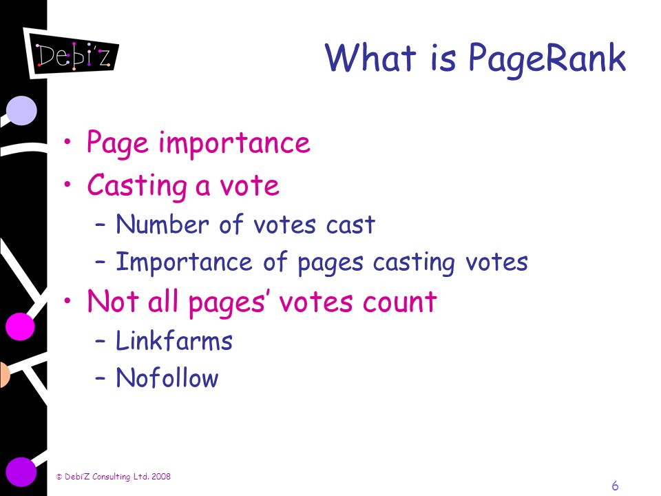 6 What is PageRank Page importance Casting a vote –Number of votes cast –Importance of pages casting votes Not all pages votes count –Linkfarms –Nofollow