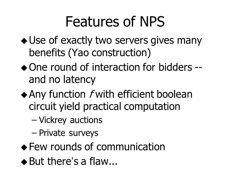 Features of NPS u Use of exactly two servers gives many benefits (Yao construction) u One round of interaction for bidders -- and no latency u Any function f with efficient boolean circuit yield practical computation –Vickrey auctions –Private surveys u Few rounds of communication But there s a flaw...