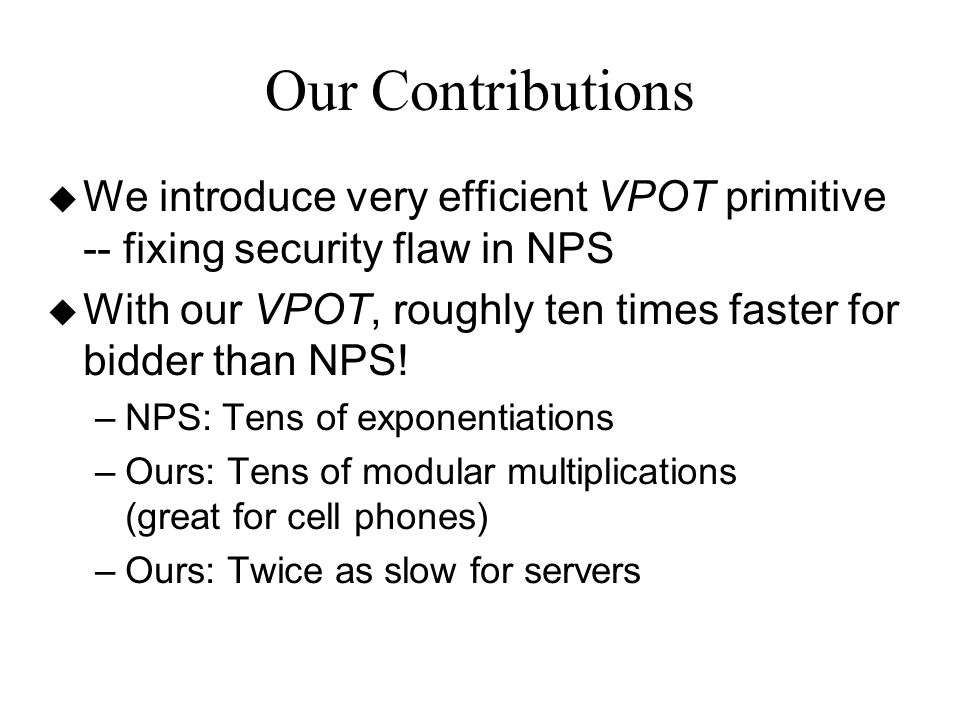 Our Contributions u We introduce very efficient VPOT primitive -- fixing security flaw in NPS u With our VPOT, roughly ten times faster for bidder than NPS.