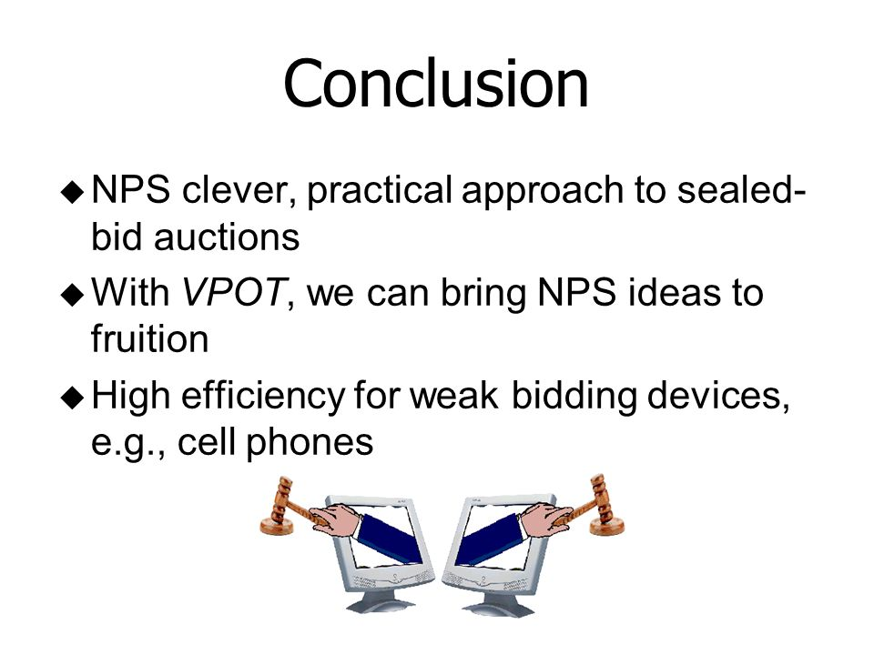 Conclusion u NPS clever, practical approach to sealed- bid auctions u With VPOT, we can bring NPS ideas to fruition u High efficiency for weak bidding devices, e.g., cell phones