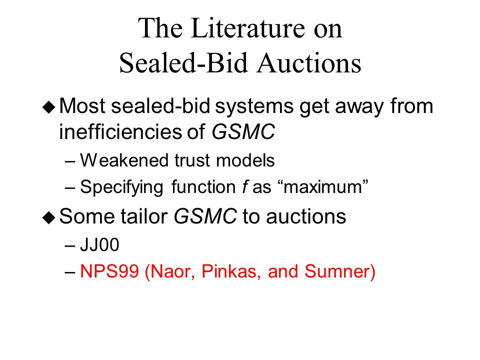 The Literature on Sealed-Bid Auctions u Most sealed-bid systems get away from inefficiencies of GSMC –Weakened trust models –Specifying function f as maximum u Some tailor GSMC to auctions –JJ00 –NPS99 (Naor, Pinkas, and Sumner)