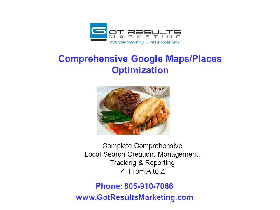 Comprehensive Google Maps/Places Optimization Phone: 805-910-7066 www.GotResultsMarketing.com Complete Comprehensive Local Search Creation, Management, Tracking & Reporting From A to Z