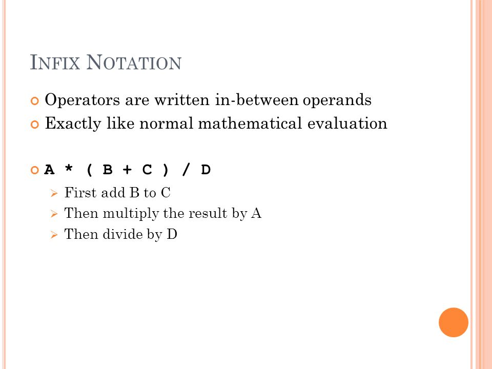 I NFIX N OTATION Operators are written in-between operands Exactly like normal mathematical evaluation A * ( B + C ) / D First add B to C Then multiply the result by A Then divide by D