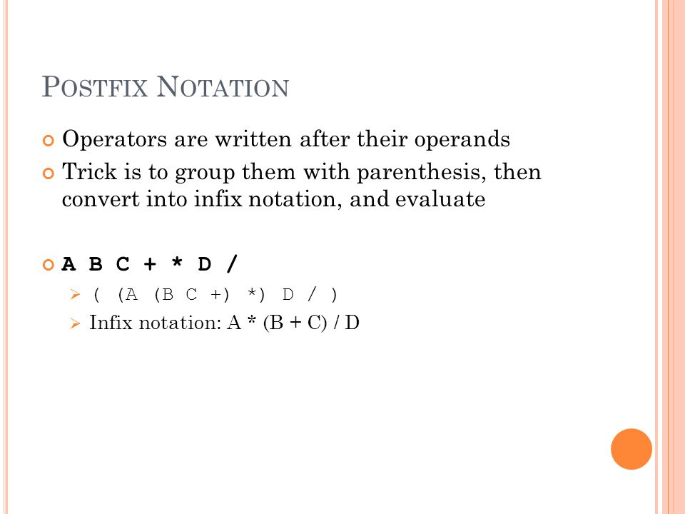 P OSTFIX N OTATION Operators are written after their operands Trick is to group them with parenthesis, then convert into infix notation, and evaluate A B C + * D / ( (A (B C +) *) D / ) Infix notation: A * (B + C) / D