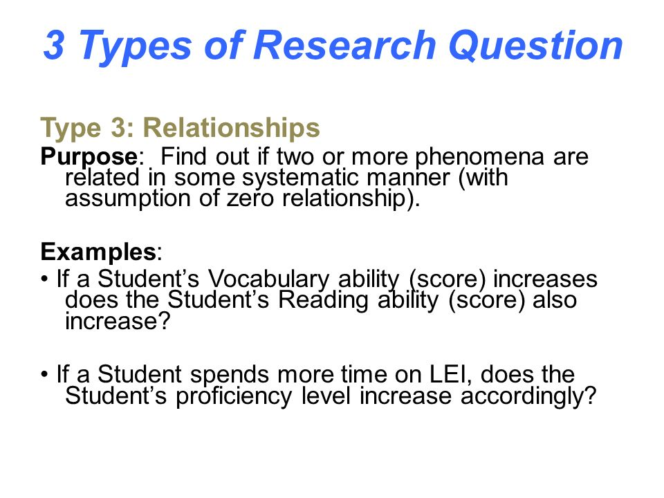 3 Types of Research Question Type 2: Differences Purpose: Identify differences between groups in relation to some phenomenon (with assumption of zero difference) Examples: Do Students who use the Pronunciation section for 2 hours a week develop better pronunciation skills than Students who use it for 1 hour a week.