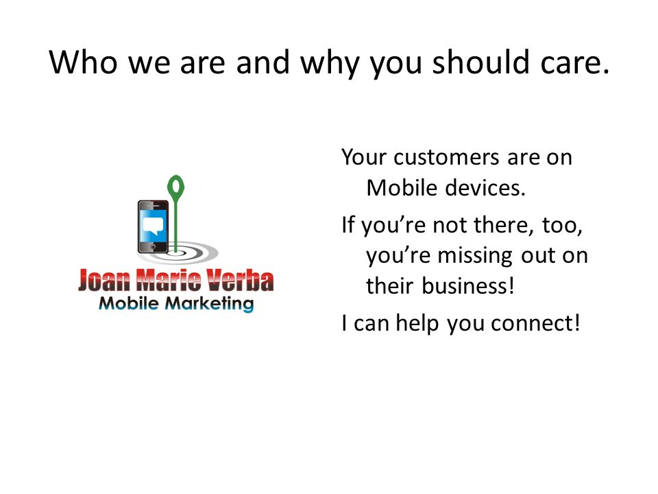 Who we are and why you should care. Your customers are on Mobile devices.