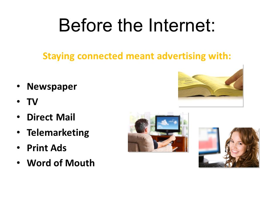 Before the Internet: Staying connected meant advertising with: Phone Directories Newspaper TV Direct Mail Telemarketing Print Ads Word of Mouth