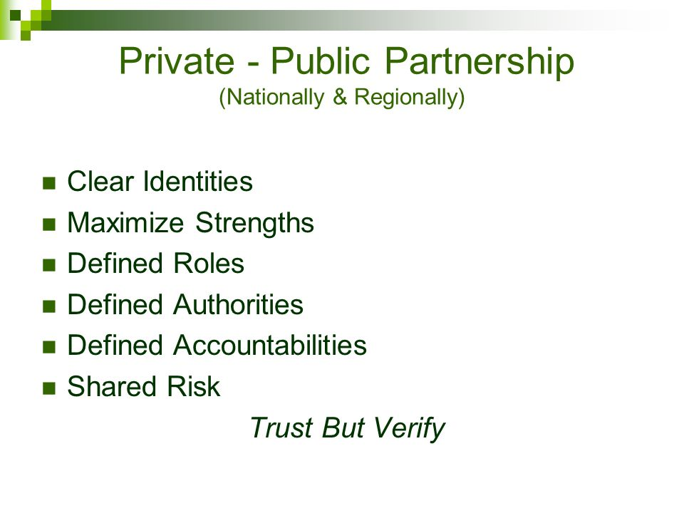 Private - Public Partnership (Nationally & Regionally) Clear Identities Maximize Strengths Defined Roles Defined Authorities Defined Accountabilities Shared Risk Trust But Verify