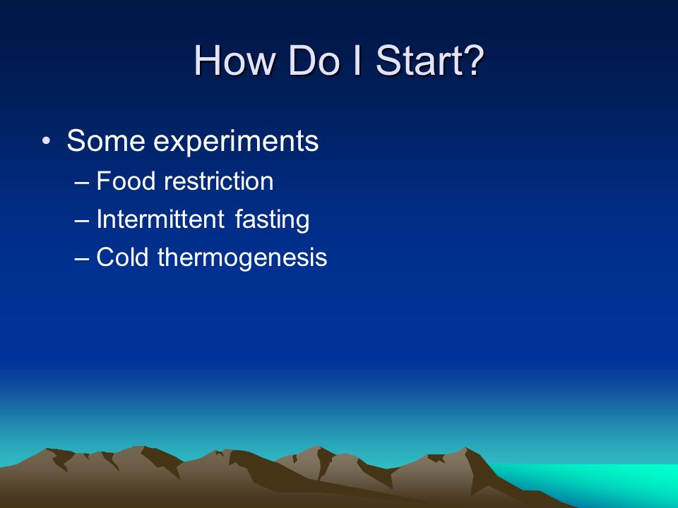 How Do I Start Some experiments –Food restriction –Intermittent fasting –Cold thermogenesis