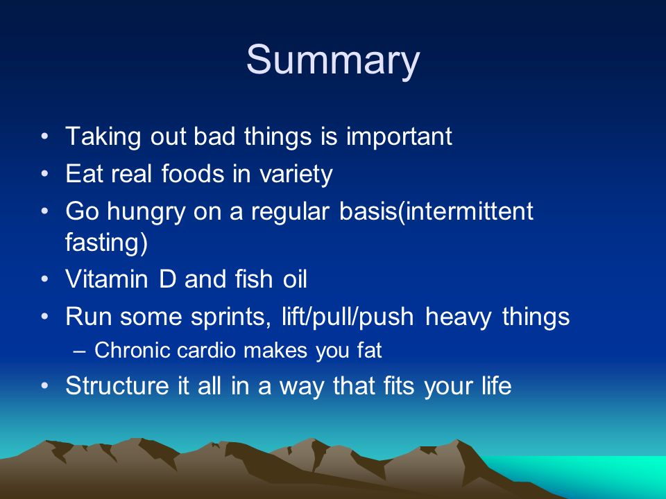 Summary Taking out bad things is important Eat real foods in variety Go hungry on a regular basis(intermittent fasting) Vitamin D and fish oil Run some sprints, lift/pull/push heavy things –Chronic cardio makes you fat Structure it all in a way that fits your life