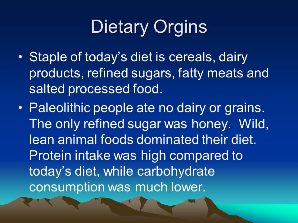 Dietary Orgins Staple of todays diet is cereals, dairy products, refined sugars, fatty meats and salted processed food.