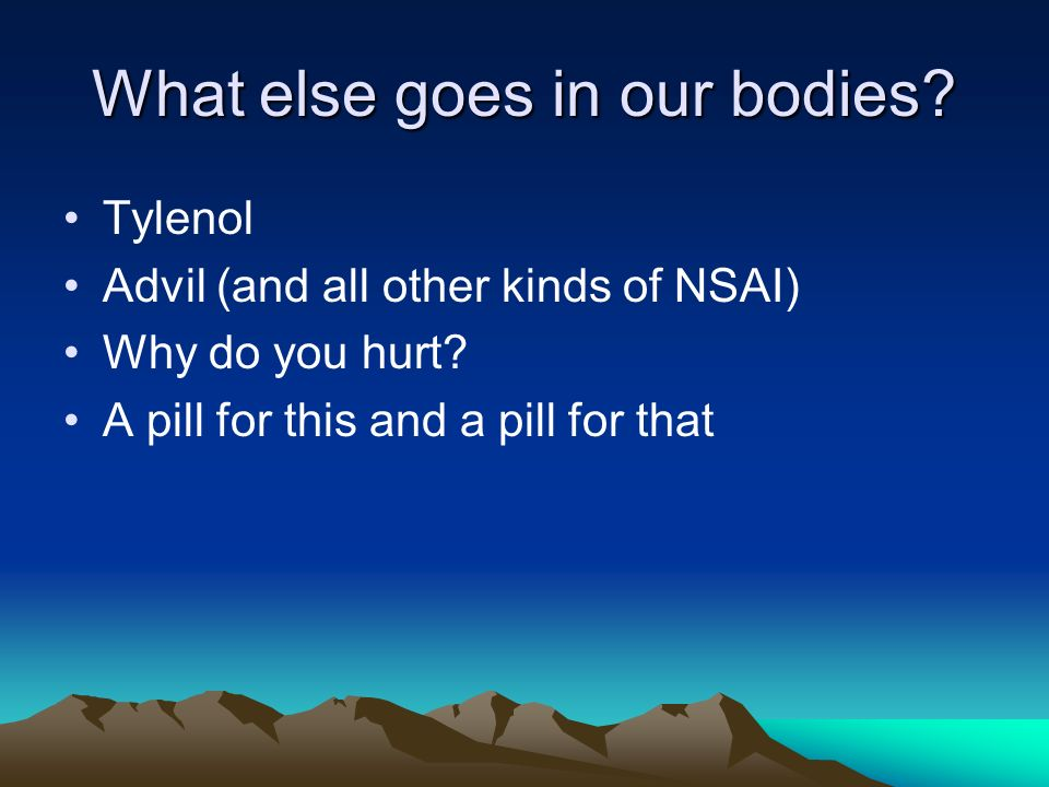 What else goes in our bodies. Tylenol Advil (and all other kinds of NSAI) Why do you hurt.