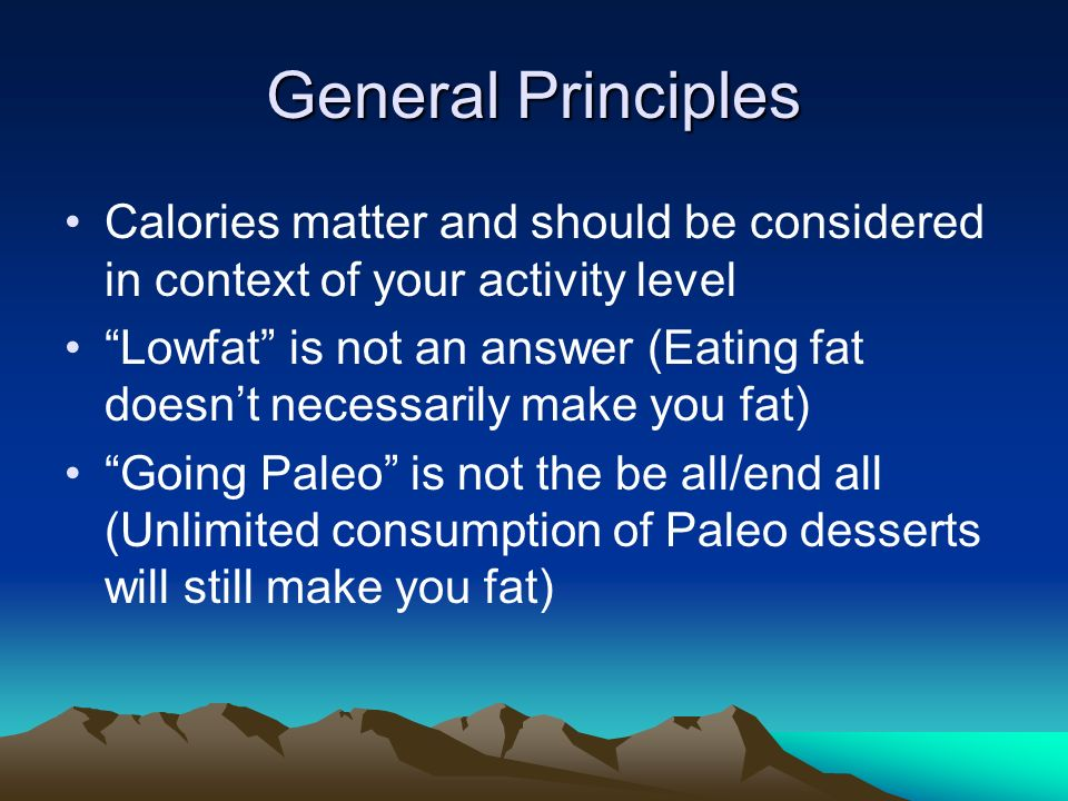 General Principles Calories matter and should be considered in context of your activity level Lowfat is not an answer (Eating fat doesnt necessarily make you fat) Going Paleo is not the be all/end all (Unlimited consumption of Paleo desserts will still make you fat)