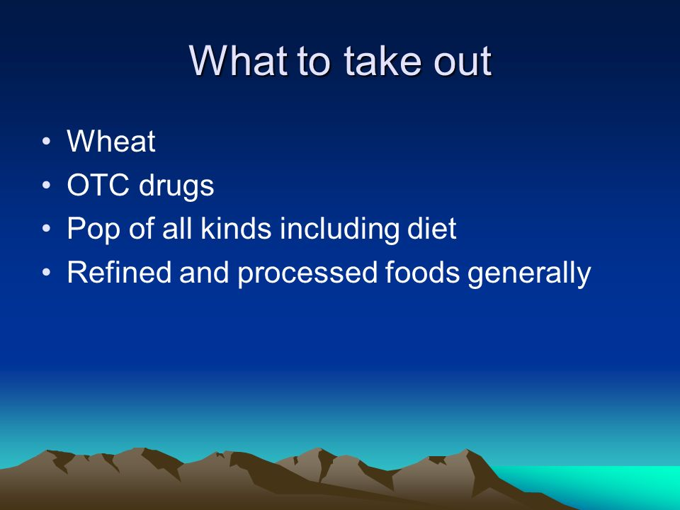 What to take out Wheat OTC drugs Pop of all kinds including diet Refined and processed foods generally