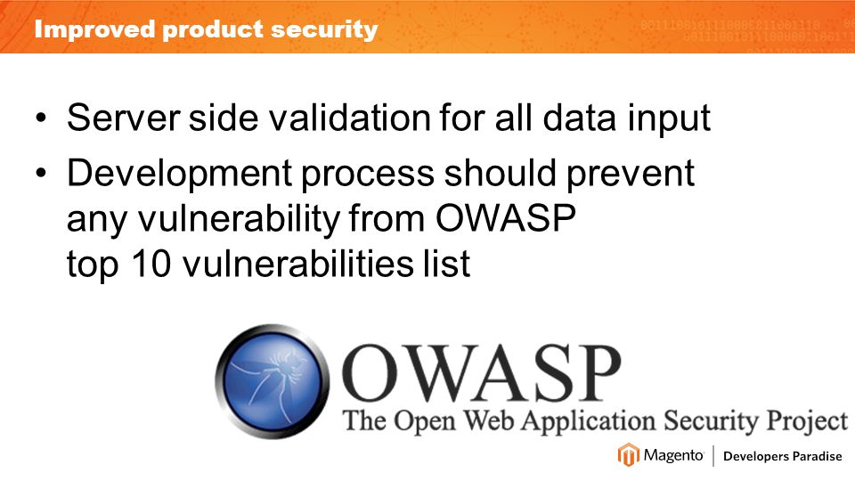 Improved product security Server side validation for all data input Development process should prevent any vulnerability from OWASP top 10 vulnerabilities list