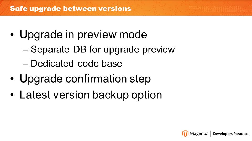 Safe upgrade between versions Upgrade in preview mode –Separate DB for upgrade preview –Dedicated code base Upgrade confirmation step Latest version backup option
