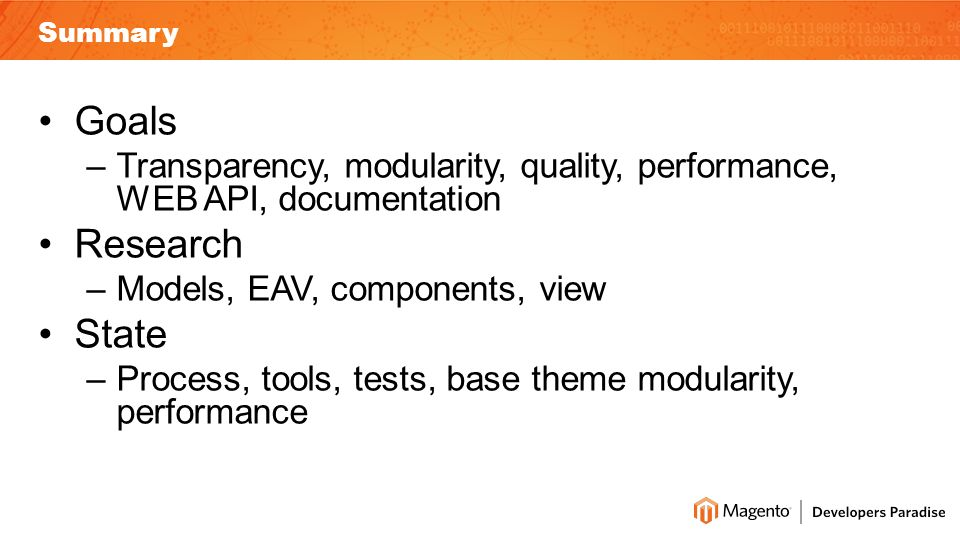 Summary Goals –Transparency, modularity, quality, performance, WEB API, documentation Research –Models, EAV, components, view State –Process, tools, tests, base theme modularity, performance