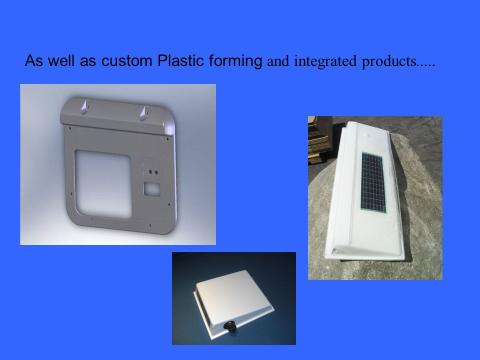 As well as custom Plastic forming and integrated products.....