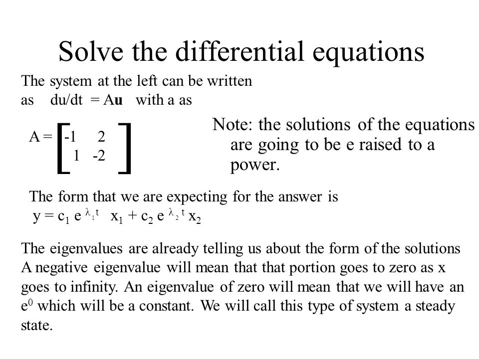 Solve the differential equations A = [ ] The system at the left can be written as du/dt = Au with a as The form that we are expecting for the answer is y = c 1 e λ t x 1 + c 2 e λ t x 2 Note: the solutions of the equations are going to be e raised to a power.