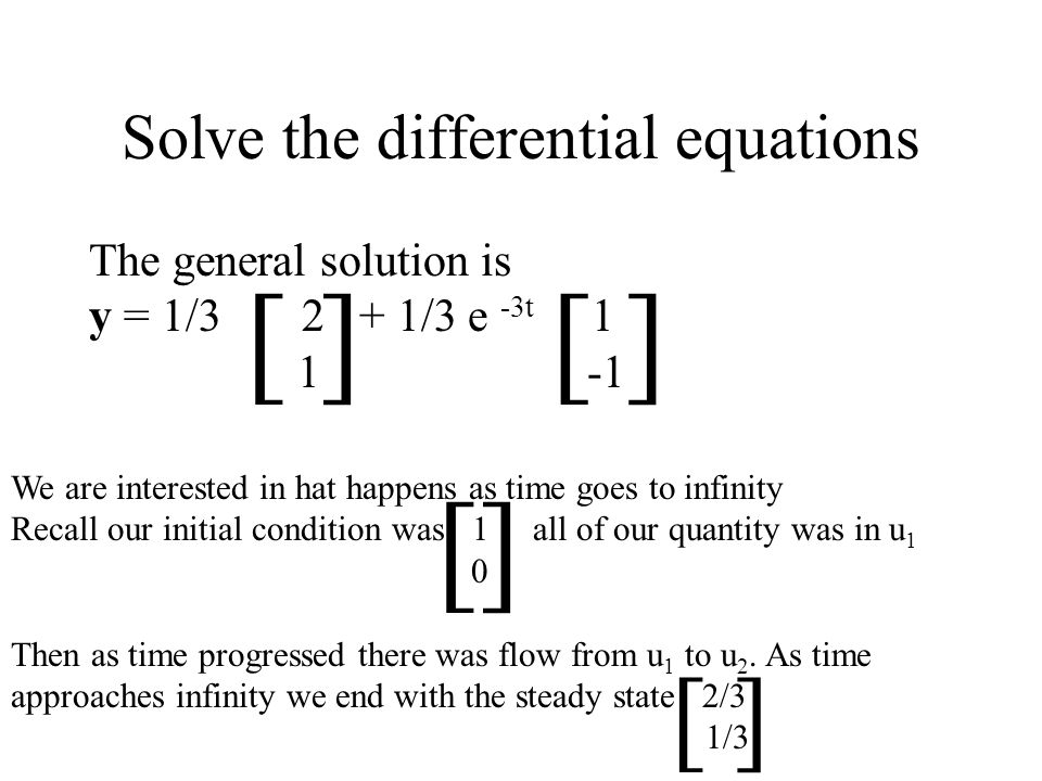Solve the differential equations The general solution is y = 1/ /3 e -3t [ ] We are interested in hat happens as time goes to infinity Recall our initial condition was 1 all of our quantity was in u 1 0 Then as time progressed there was flow from u 1 to u 2.