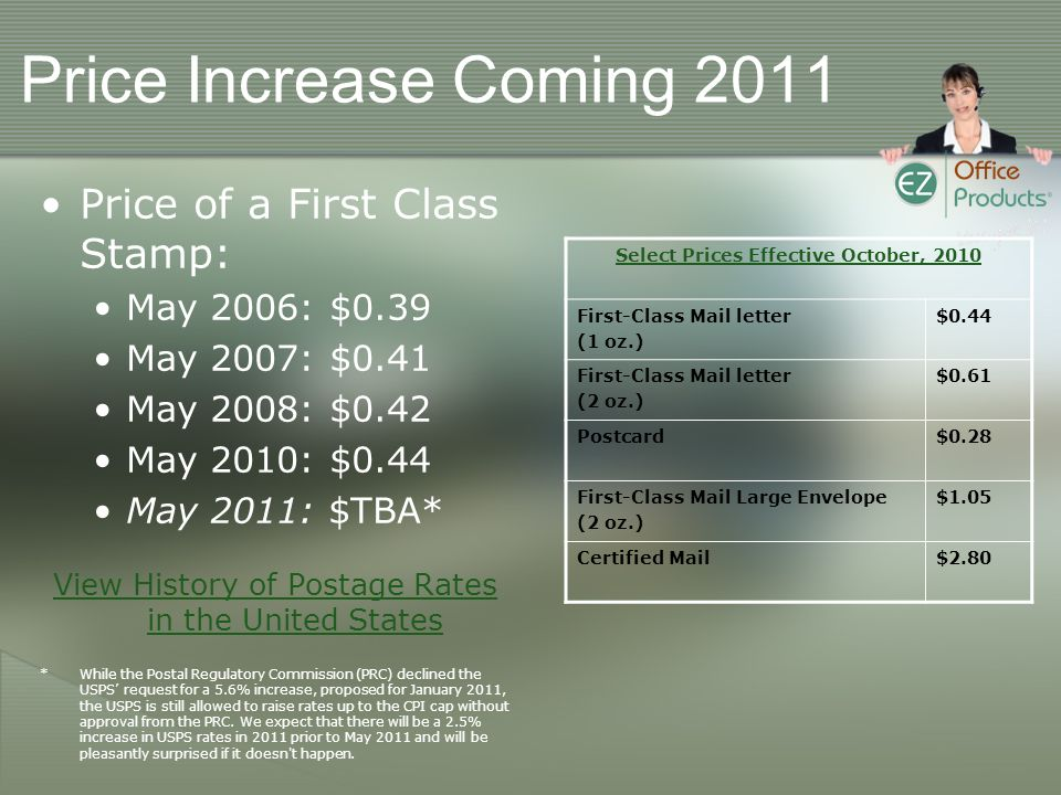 Price Increase Coming 2011 Price of a First Class Stamp: May 2006: $0.39 May 2007: $0.41 May 2008: $0.42 May 2010: $0.44 May 2011: $TBA* View History of Postage Rates in the United States *While the Postal Regulatory Commission (PRC) declined the USPS request for a 5.6% increase, proposed for January 2011, the USPS is still allowed to raise rates up to the CPI cap without approval from the PRC.
