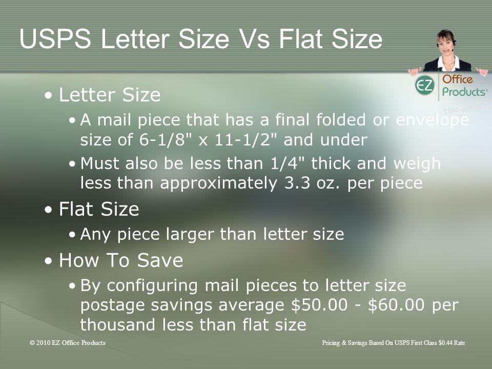 © 2010 EZ Office Products Pricing & Savings Based On USPS First Class $0.44 Rate USPS Letter Size Vs Flat Size Letter Size A mail piece that has a final folded or envelope size of 6-1/8 x 11-1/2 and under Must also be less than 1/4 thick and weigh less than approximately 3.3 oz.
