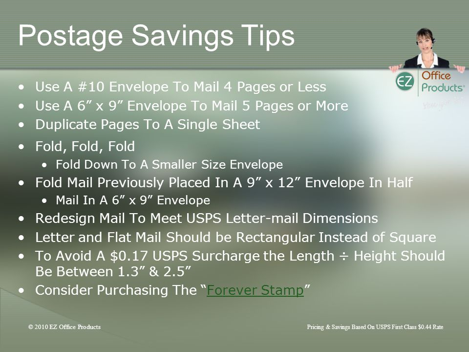 © 2010 EZ Office Products Pricing & Savings Based On USPS First Class $0.44 Rate Postage Savings Tips Use A #10 Envelope To Mail 4 Pages or Less Use A 6 x 9 Envelope To Mail 5 Pages or More Duplicate Pages To A Single Sheet Fold, Fold, Fold Fold Down To A Smaller Size Envelope Fold Mail Previously Placed In A 9 x 12 Envelope In Half Mail In A 6 x 9 Envelope Redesign Mail To Meet USPS Letter-mail Dimensions Letter and Flat Mail Should be Rectangular Instead of Square To Avoid A $0.17 USPS Surcharge the Length ÷ Height Should Be Between 1.3 & 2.5 Consider Purchasing The Forever StampForever Stamp
