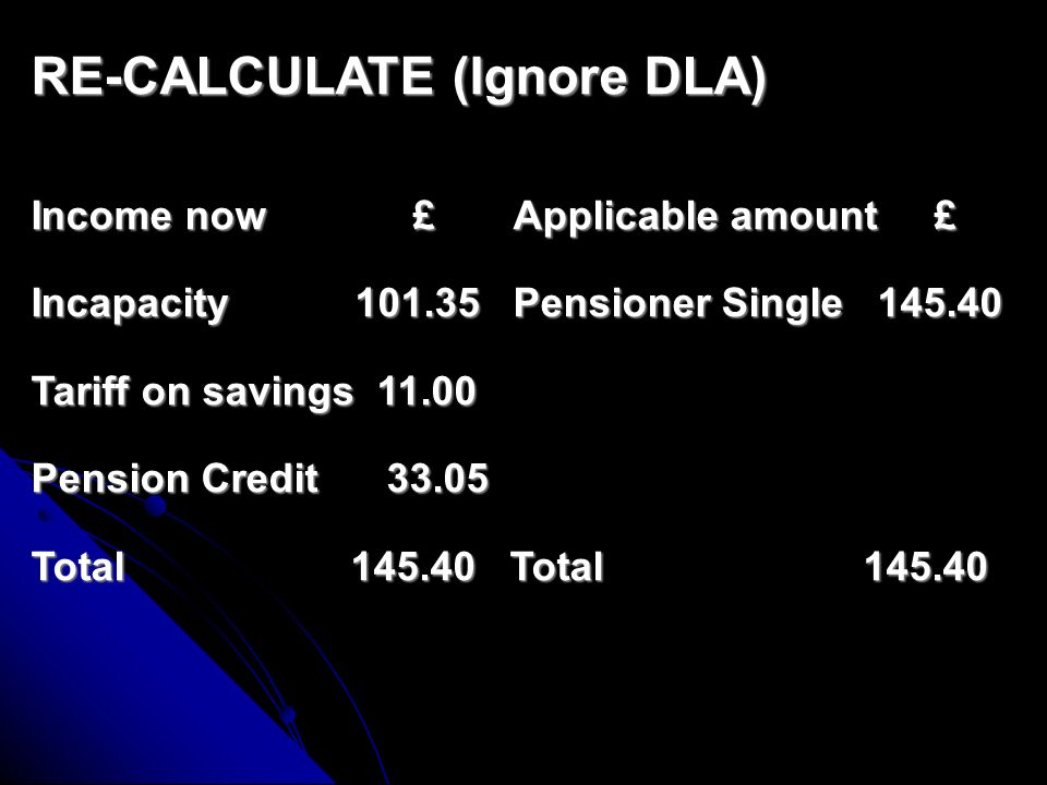 CALCULATE (Ignore DLA) Income now £ Applicable amount £ Incapacity Benefit Tariff on Savings Pensioner Single Total Total ANY CLAIMS.