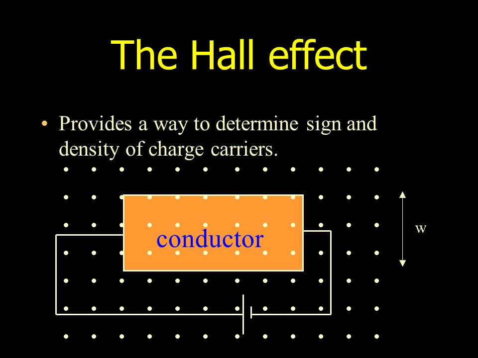 The Hall effect Provides a way to determine sign and density of charge carriers. conductor w