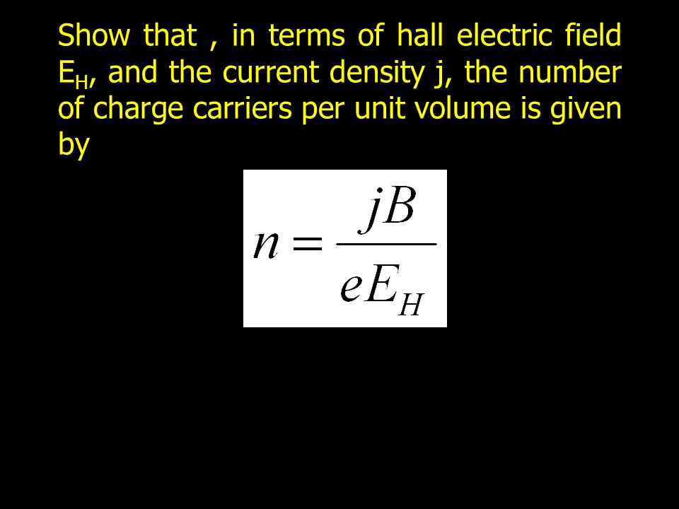 Show that, in terms of hall electric field E H, and the current density j, the number of charge carriers per unit volume is given by