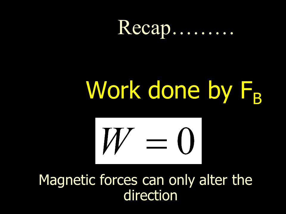 Work done by F B Magnetic forces can only alter the direction Recap………