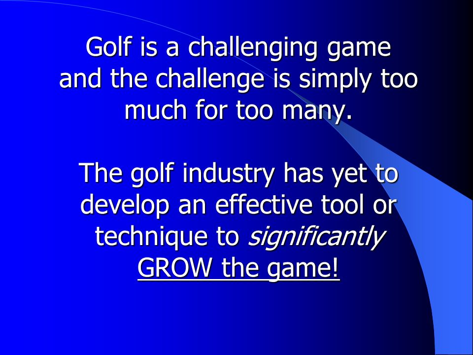 Golf is a challenging game and the challenge is simply too much for too many.