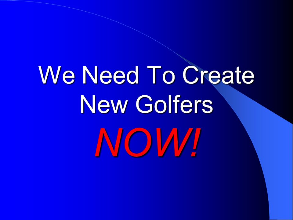 We Need To Create New Golfers NOW!