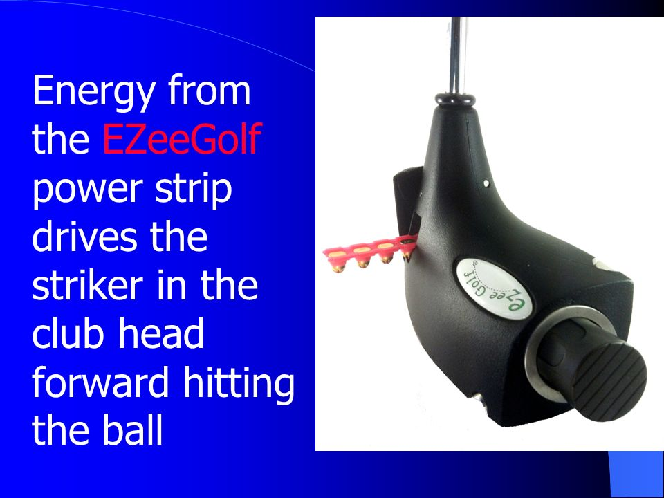 Energy from the EZeeGolf power strip drives the striker in the club head forward hitting the ball