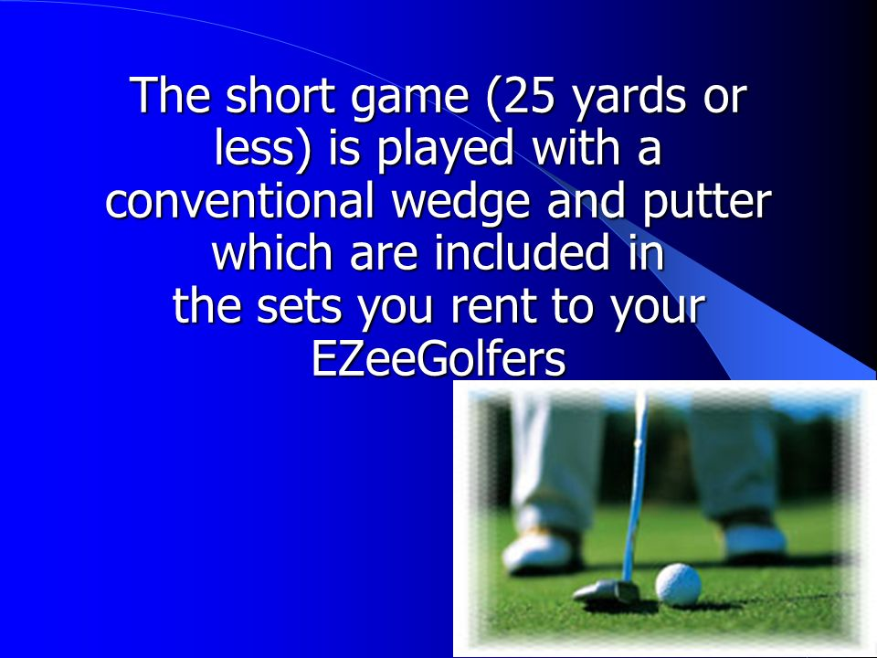 The short game (25 yards or less) is played with a conventional wedge and putter which are included in the sets you rent to your EZeeGolfers