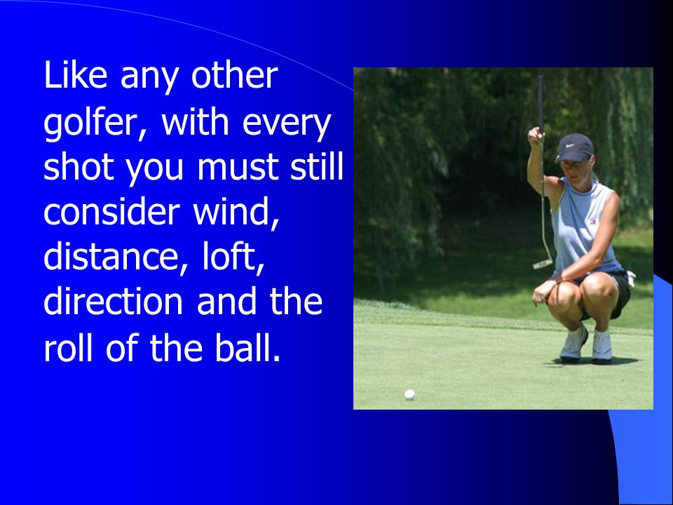 Like any other golfer, with every shot you must still consider wind, distance, loft, direction and the roll of the ball.