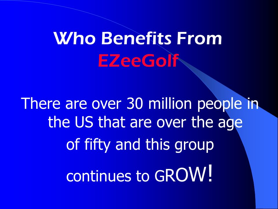 Who Benefits From EZeeGolf There are over 30 million people in the US that are over the age of fifty and this group continues to G R O W !
