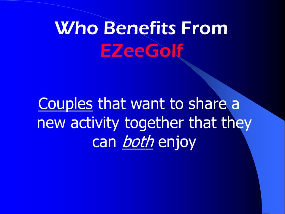 Who Benefits From EZeeGolf Couples that want to share a new activity together that they can both enjoy