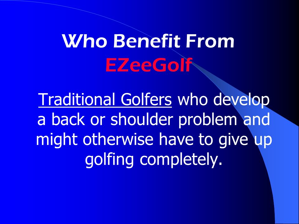 Who Benefit From EZeeGolf Traditional Golfers who develop a back or shoulder problem and might otherwise have to give up golfing completely.