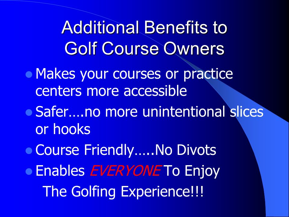 Additional Benefits to Golf Course Owners Makes your courses or practice centers more accessible Safer….no more unintentional slices or hooks Course Friendly…..No Divots Enables EVERYONE To Enjoy The Golfing Experience!!!