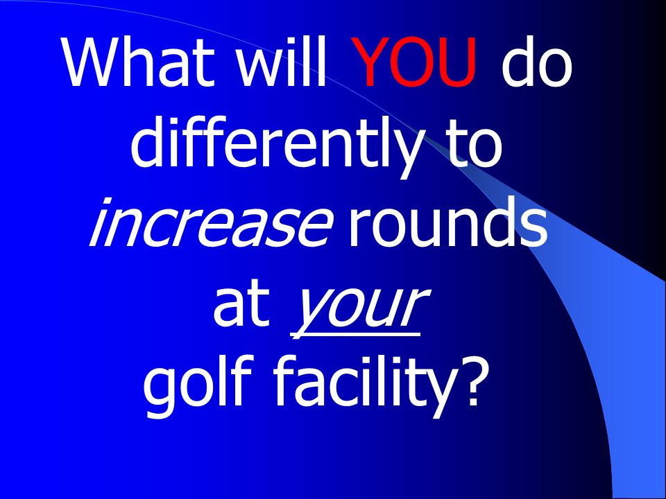 What will YOU do differently to increase rounds at your golf facility