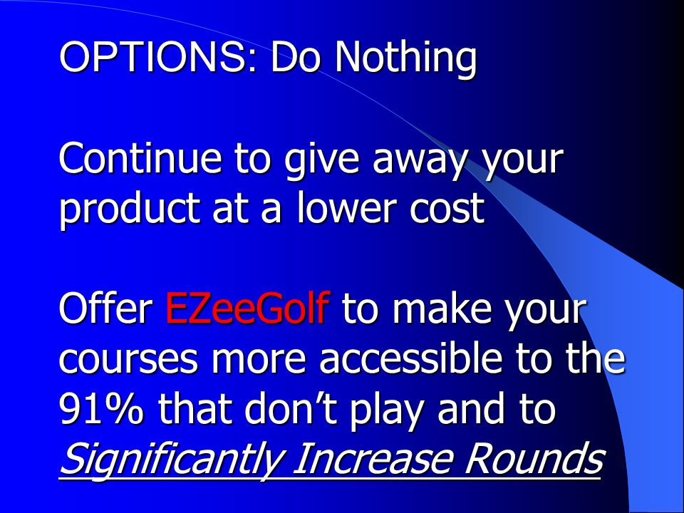 OPTIONS: Do Nothing Continue to give away your product at a lower cost Offer EZeeGolf to make your courses more accessible to the 91% that dont play and to Significantly Increase Rounds
