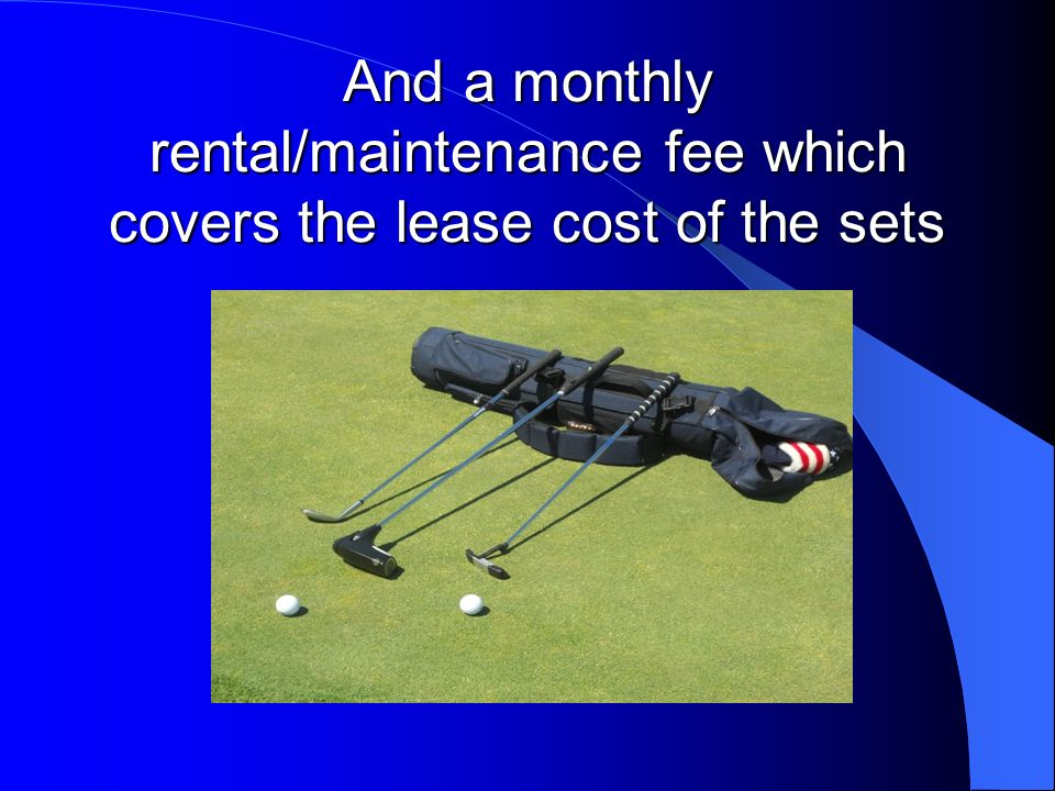 And a monthly rental/maintenance fee which covers the lease cost of the sets