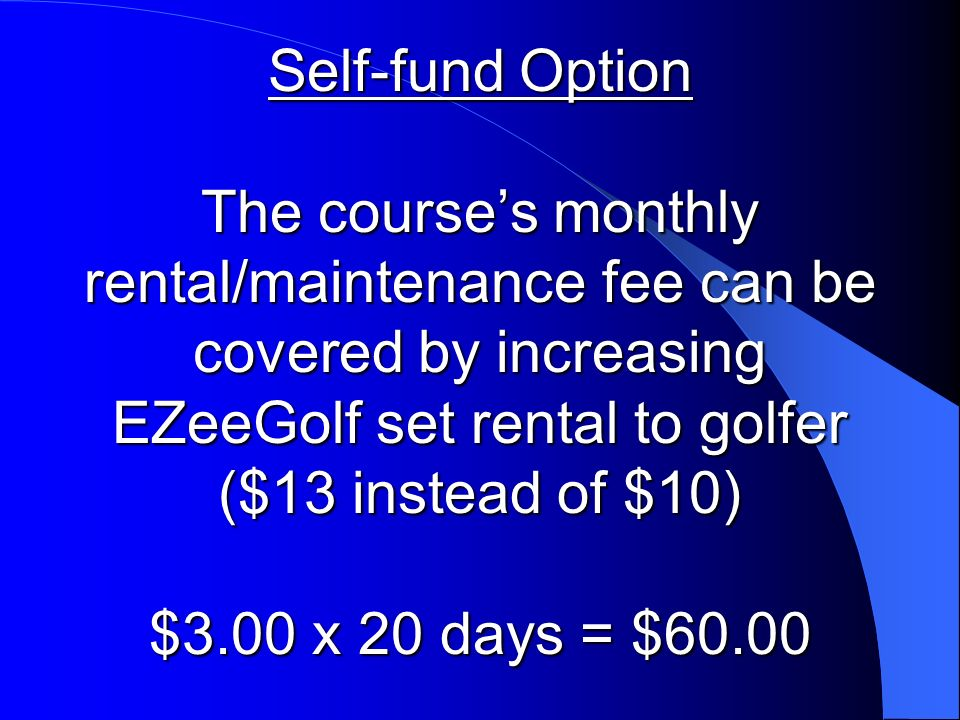 Self-fund Option The courses monthly rental/maintenance fee can be covered by increasing EZeeGolf set rental to golfer ($13 instead of $10) $3.00 x 20 days = $60.00